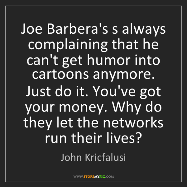 John Kricfalusi: Joe Barbera's s always complaining that he can't get...