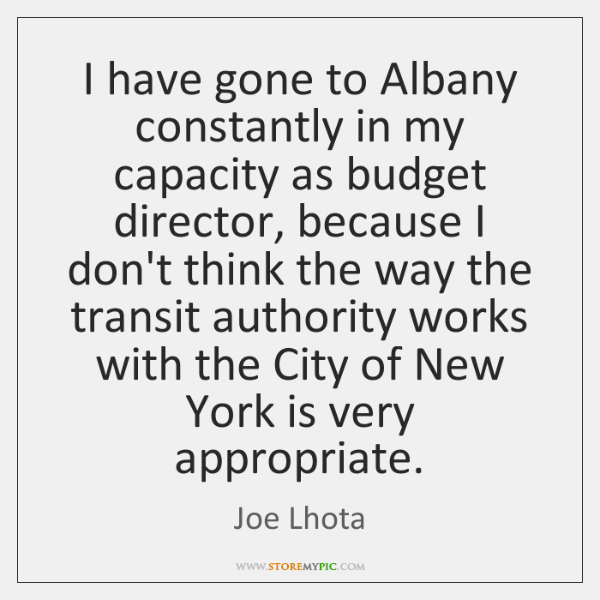 I have gone to Albany constantly in my capacity as budget director, ...