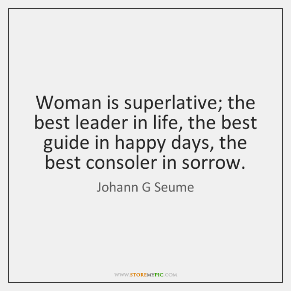 Woman is superlative; the best leader in life, the best guide in ...