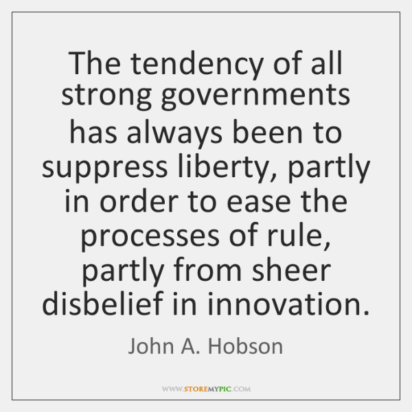 The tendency of all strong governments has always been to suppress liberty, ...