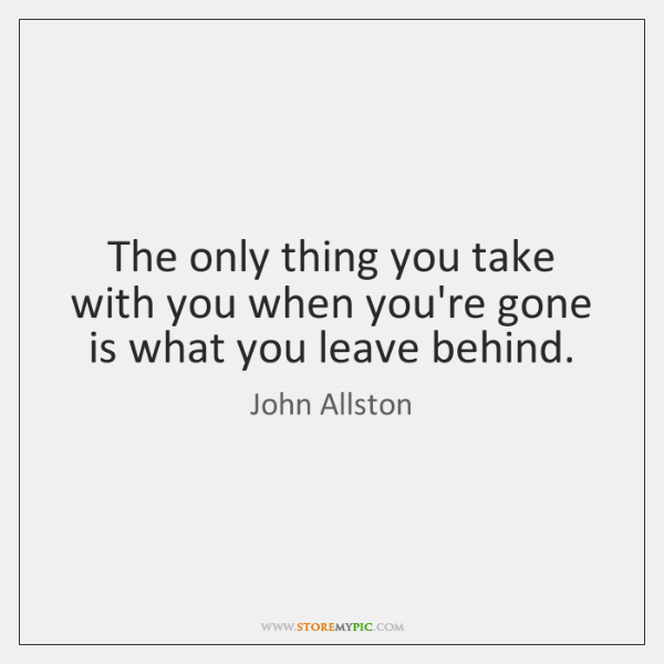 The only thing you take with you when you're gone is what ...