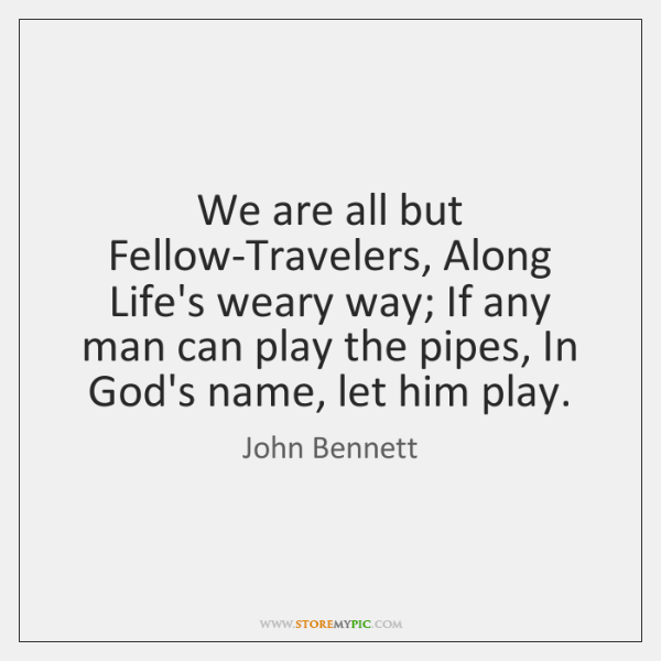 We are all but Fellow-Travelers, Along Life's weary way; If any man ...