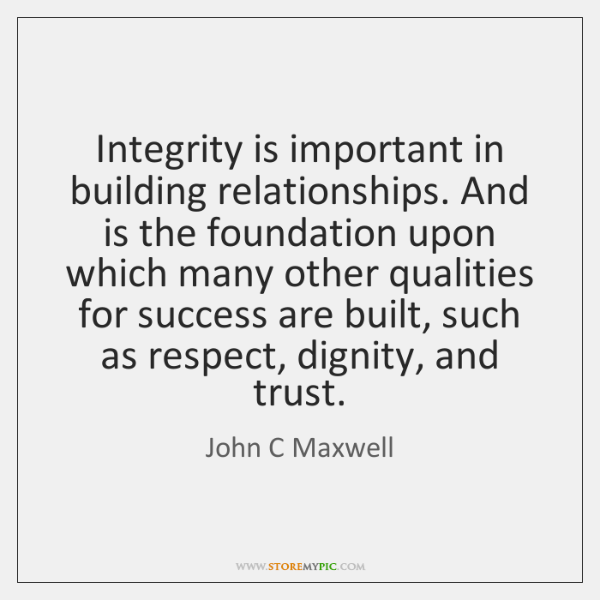 Integrity is important in building relationships. And is the foundation upon which ...