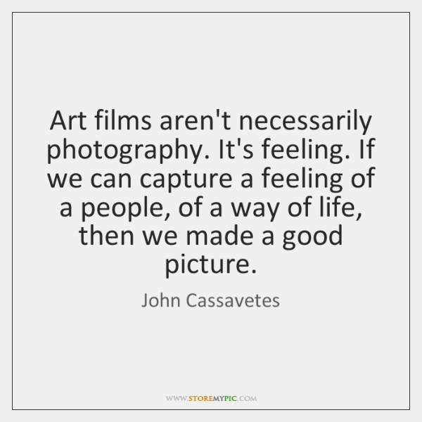 Art films aren't necessarily photography. It's feeling. If we can capture a ...