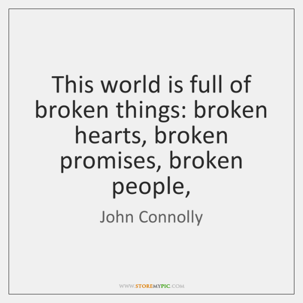 This world is full of broken things: broken hearts, broken promises, broken ...