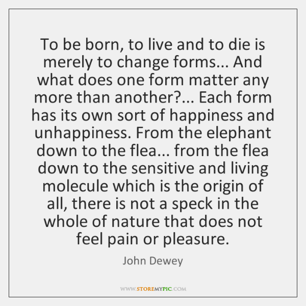 To be born, to live and to die is merely to change ...