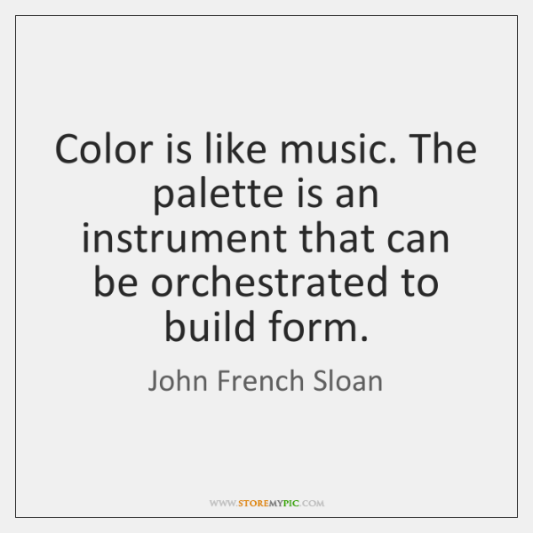 Color is like music. The palette is an instrument that can be ...