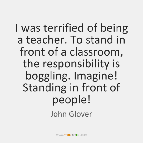I was terrified of being a teacher. To stand in front of ...