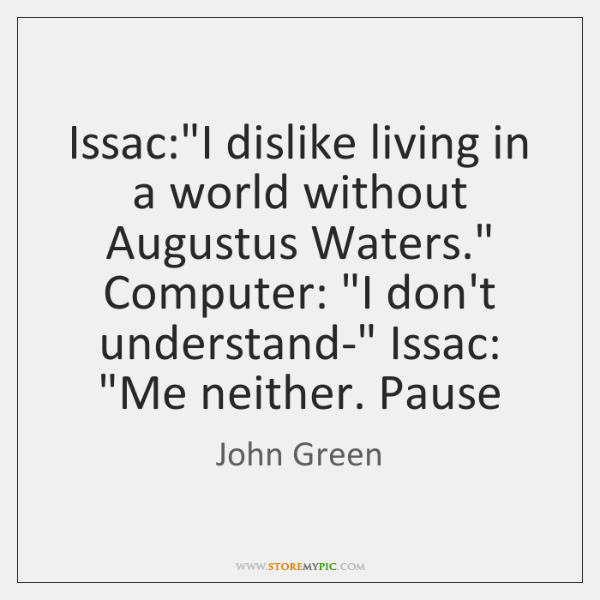 """Issac:""""I dislike living in a world without Augustus Waters."""" Computer: """"I ..."""