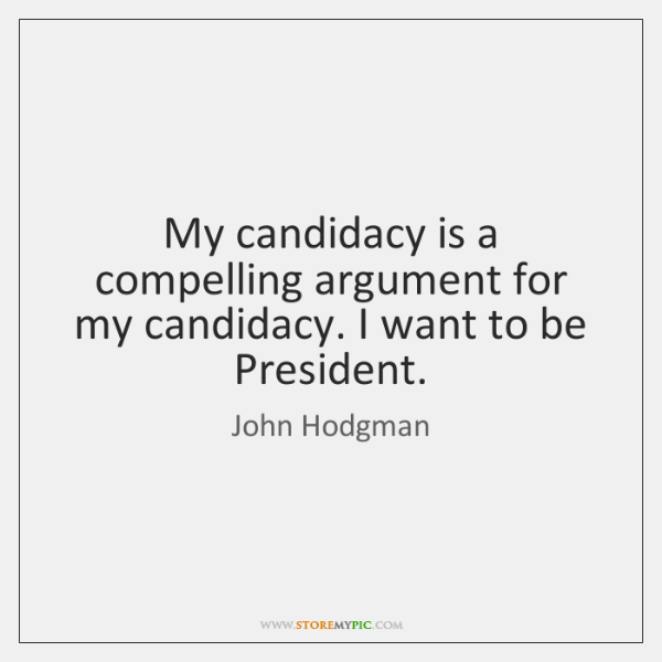My candidacy is a compelling argument for my candidacy. I want to ...