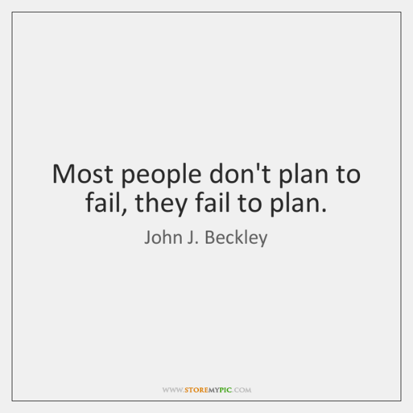 Most people don't plan to fail, they fail to plan.