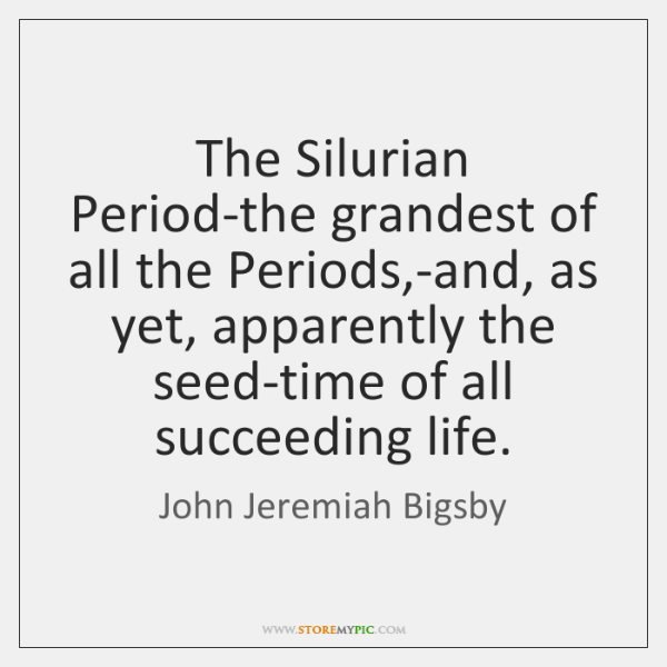 The Silurian Period-the grandest of all the Periods,-and, as yet, apparently ...