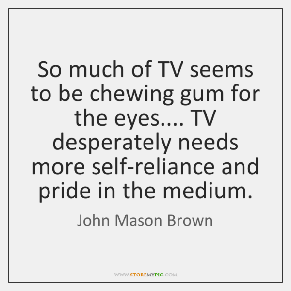 So much of TV seems to be chewing gum for the eyes.... ...