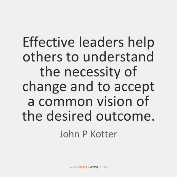 Effective leaders help others to understand the necessity of change and to ...