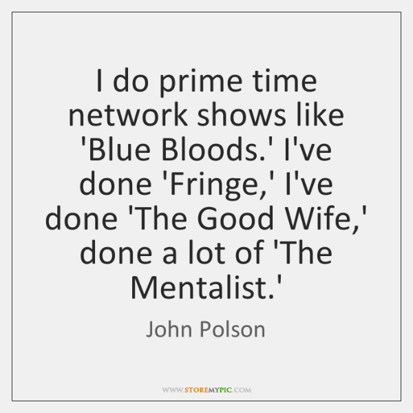 I do prime time network shows like 'Blue Bloods.' I've done ...