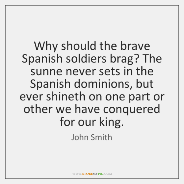 Why should the brave Spanish soldiers brag? The sunne never sets in ...