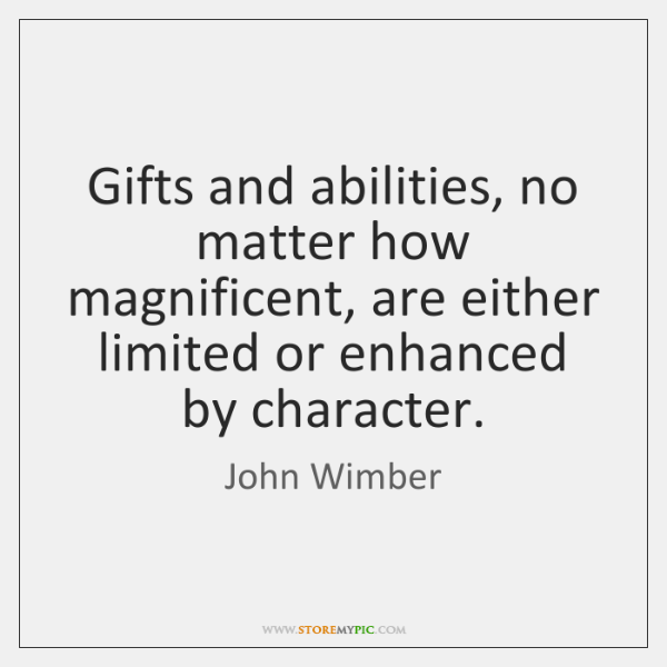 Gifts and abilities, no matter how magnificent, are either limited or enhanced ...