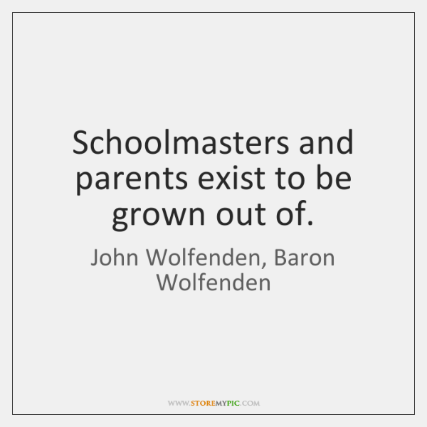 Schoolmasters and parents exist to be grown out of.