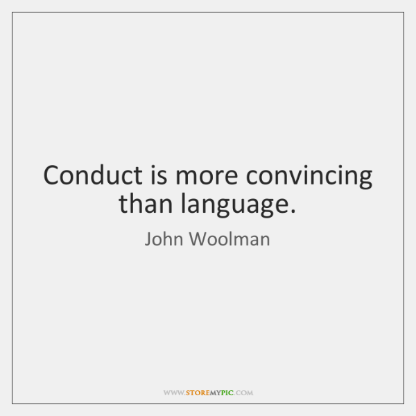 Conduct is more convincing than language.