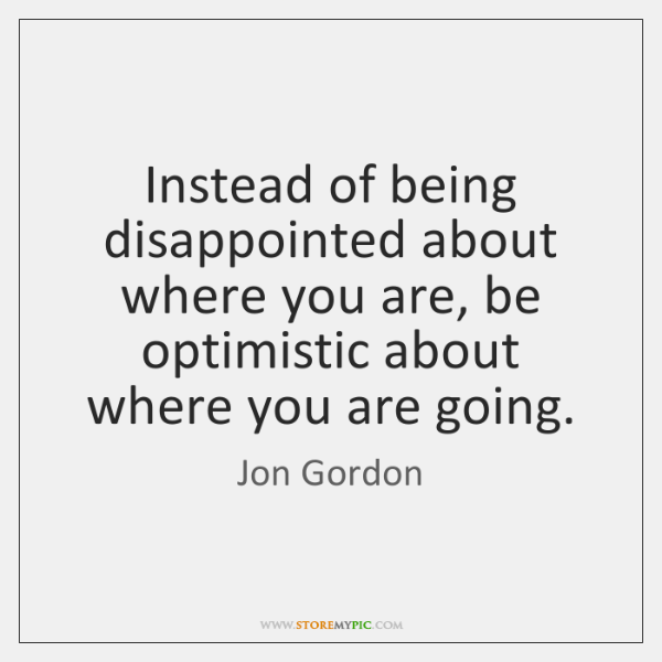 Instead of being disappointed about where you are, be optimistic about where ...
