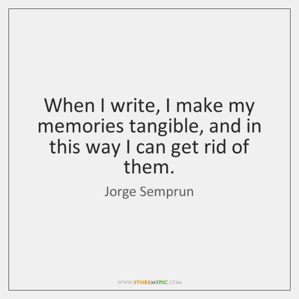 When I write, I make my memories tangible, and in this way ...