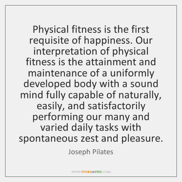 Physical fitness is the first requisite of happiness. Our interpretation of physical ...