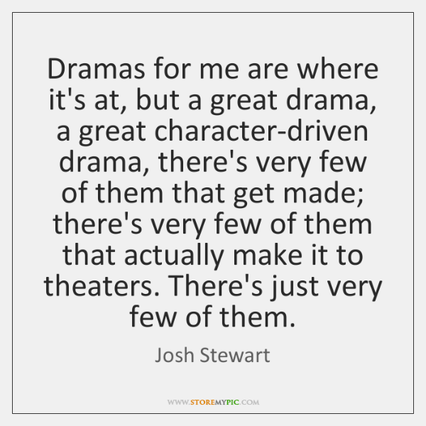 Dramas for me are where it's at, but a great drama, a ...