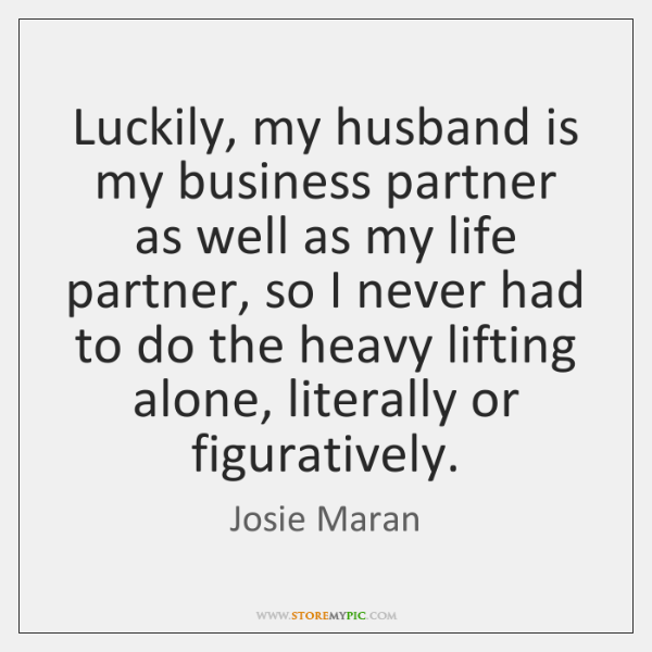 Luckily, my husband is my business partner as well as my life ...