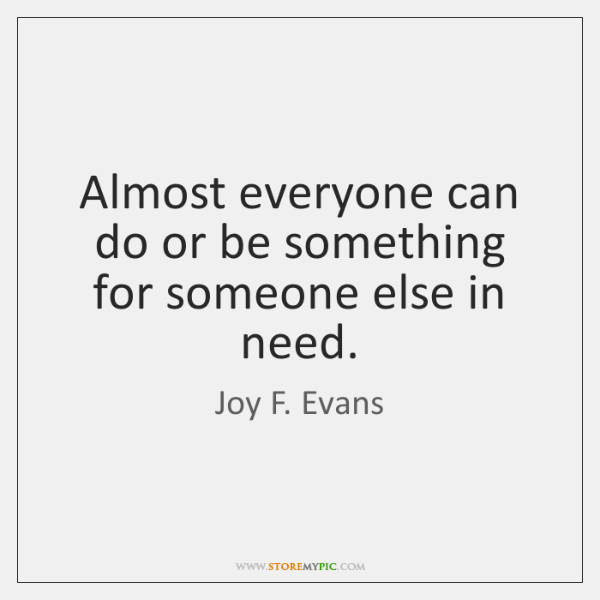 Almost everyone can do or be something for someone else in need.