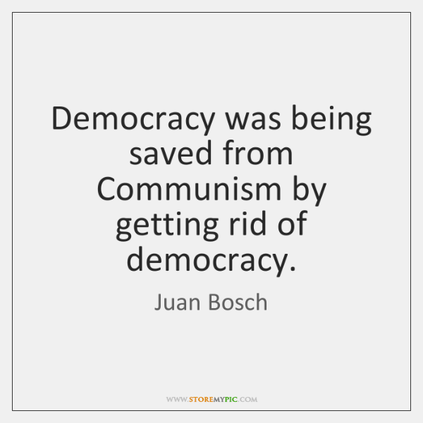 Democracy was being saved from Communism by getting rid of democracy.