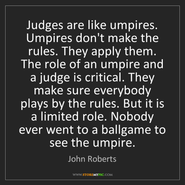 John Roberts: Judges are like umpires. Umpires don't make the rules....