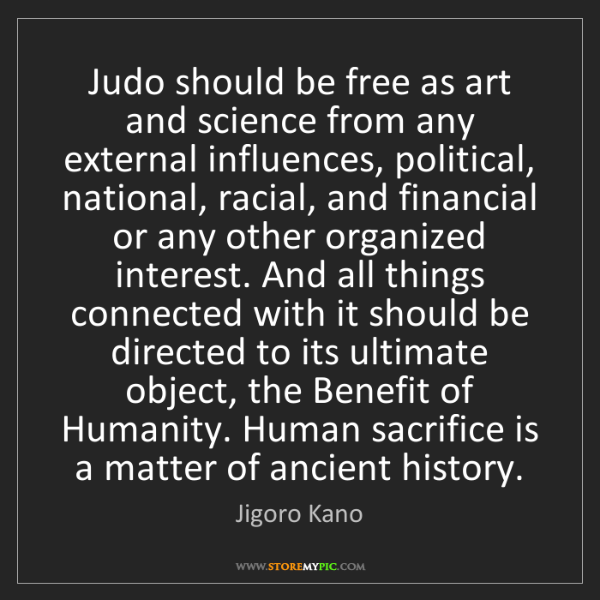 Jigoro Kano: Judo should be free as art and science from any external...