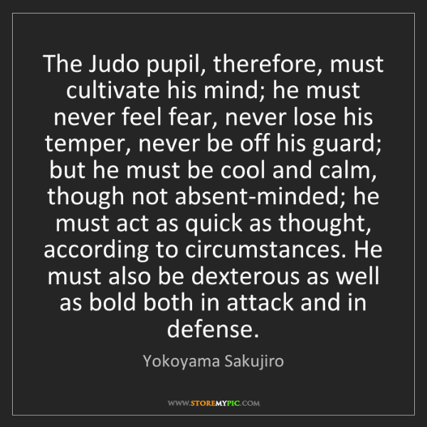 Yokoyama Sakujiro: The Judo pupil, therefore, must cultivate his mind; he...