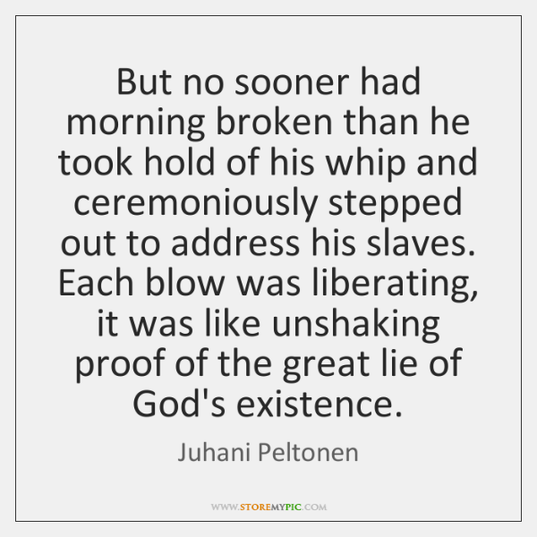 But no sooner had morning broken than he took hold of his ...