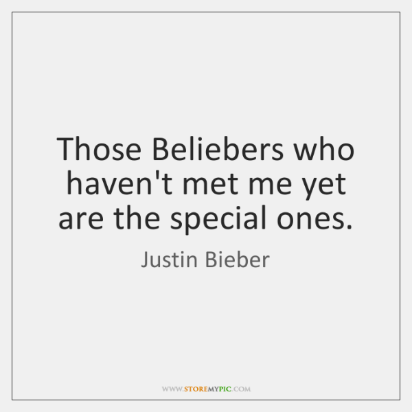 Those Beliebers who haven't met me yet are the special ones.