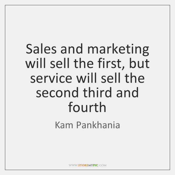 Sales and marketing will sell the first, but service will sell the ...