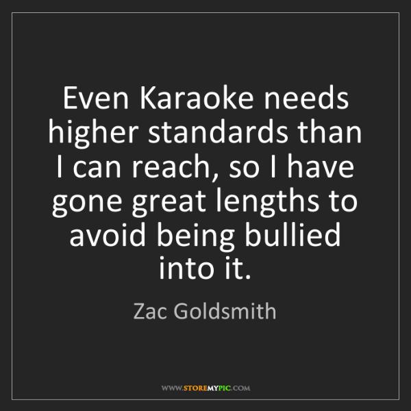 Zac Goldsmith: Even Karaoke needs higher standards than I can reach,...