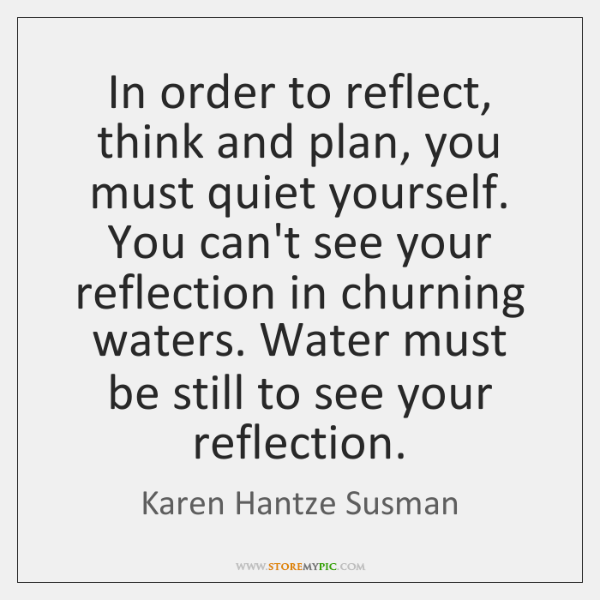 In order to reflect, think and plan, you must quiet yourself. You ...
