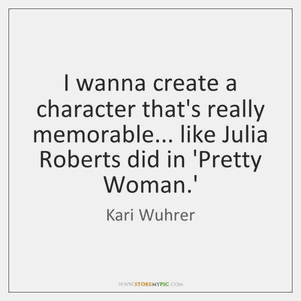 I wanna create a character that's really memorable... like Julia Roberts did ...