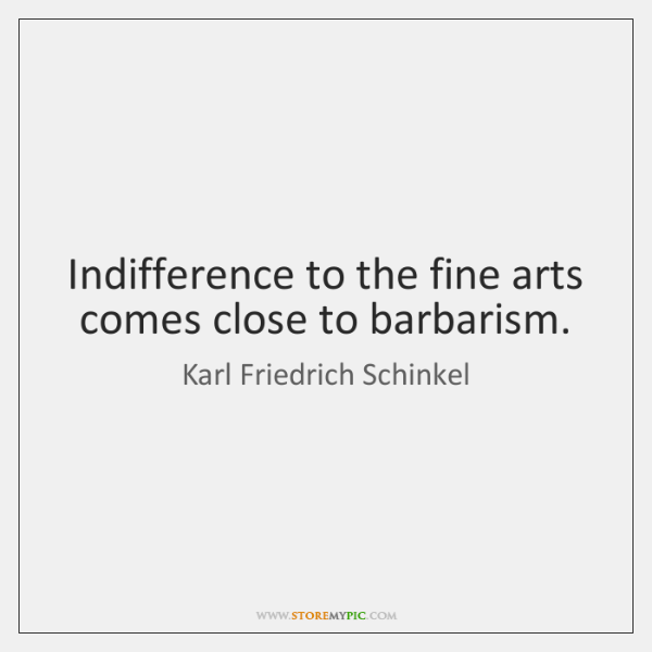 Indifference to the fine arts comes close to barbarism.