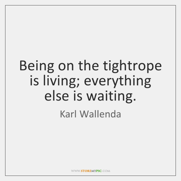 Being on the tightrope is living; everything else is waiting.