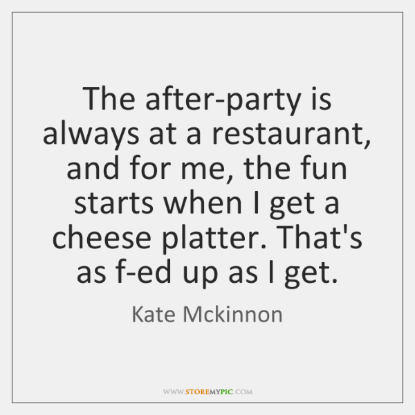 The after-party is always at a restaurant, and for me, the fun ...