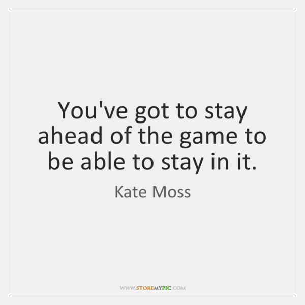 You've got to stay ahead of the game to be able to ...