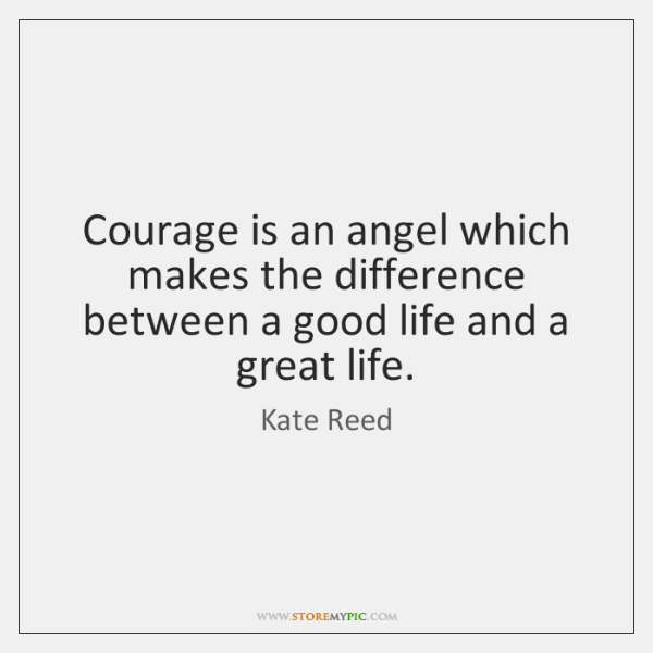 Courage is an angel which makes the difference between a good life ...