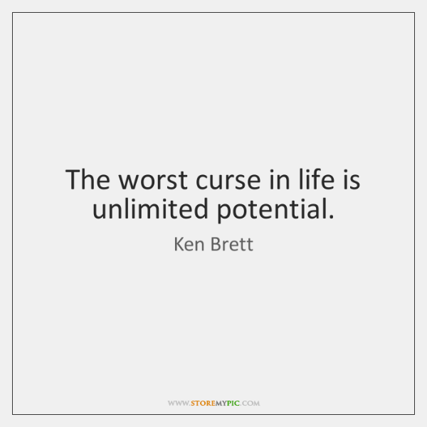 The worst curse in life is unlimited potential.