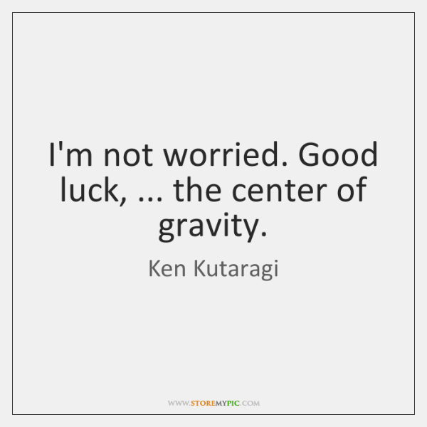 I'm not worried. Good luck, ... the center of gravity.