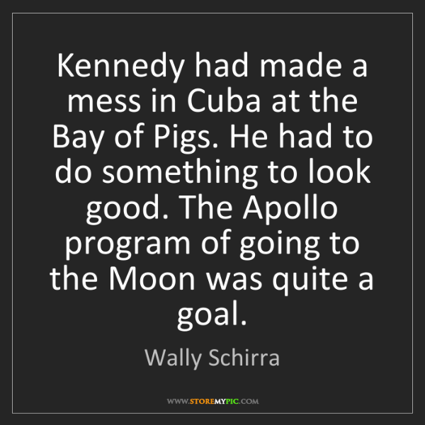 Wally Schirra: Kennedy had made a mess in Cuba at the Bay of Pigs. He...