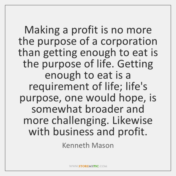 Making a profit is no more the purpose of a corporation than ...