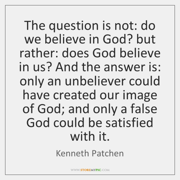 The question is not: do we believe in God? but rather: does ...