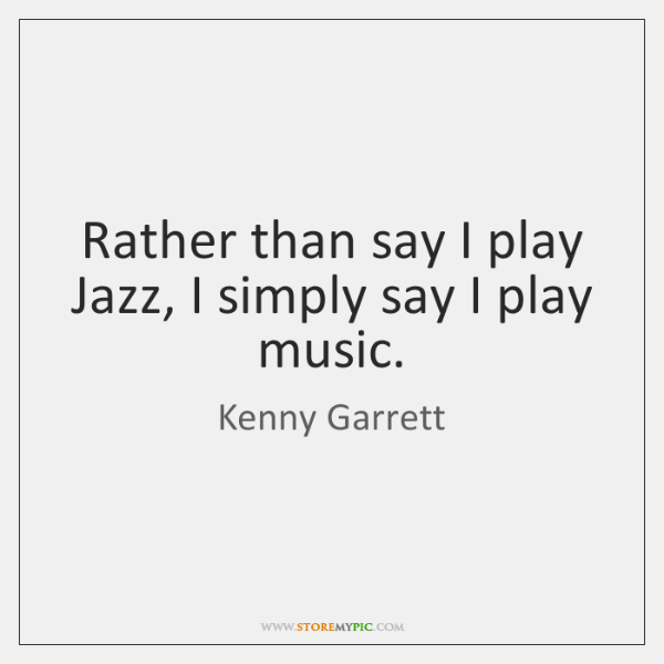 Rather than say I play Jazz, I simply say I play music.